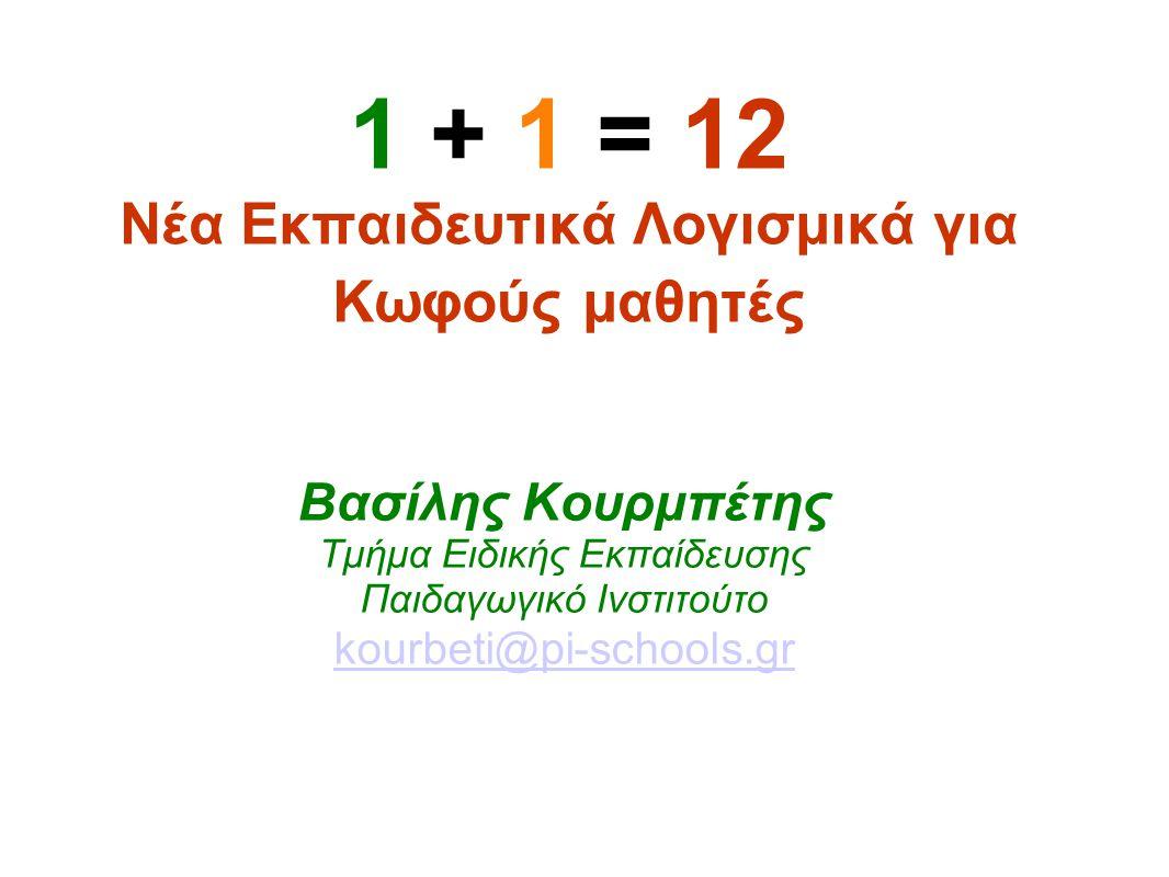 1 + 1 = 12 Νέα Εκπαιδευτικά Λογισμικά για Κωφούς μαθητές Βασίλης Κουρμπέτης Τμήμα Ειδικής Εκπαίδευσης Παιδαγωγικό Ινστιτούτο kourbeti@pi-schools.gr