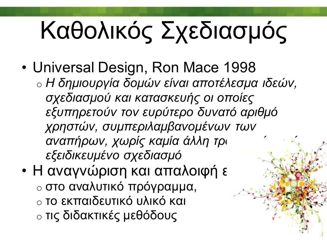 Καθολικός Σχεδιασμός Universal Design, Ron Mace 1998 o Η δημιουργία δομών είναι αποτέλεσμα ιδεών, σχεδιασμού και κατασκευής οι οποίες εξυπηρετούν τον