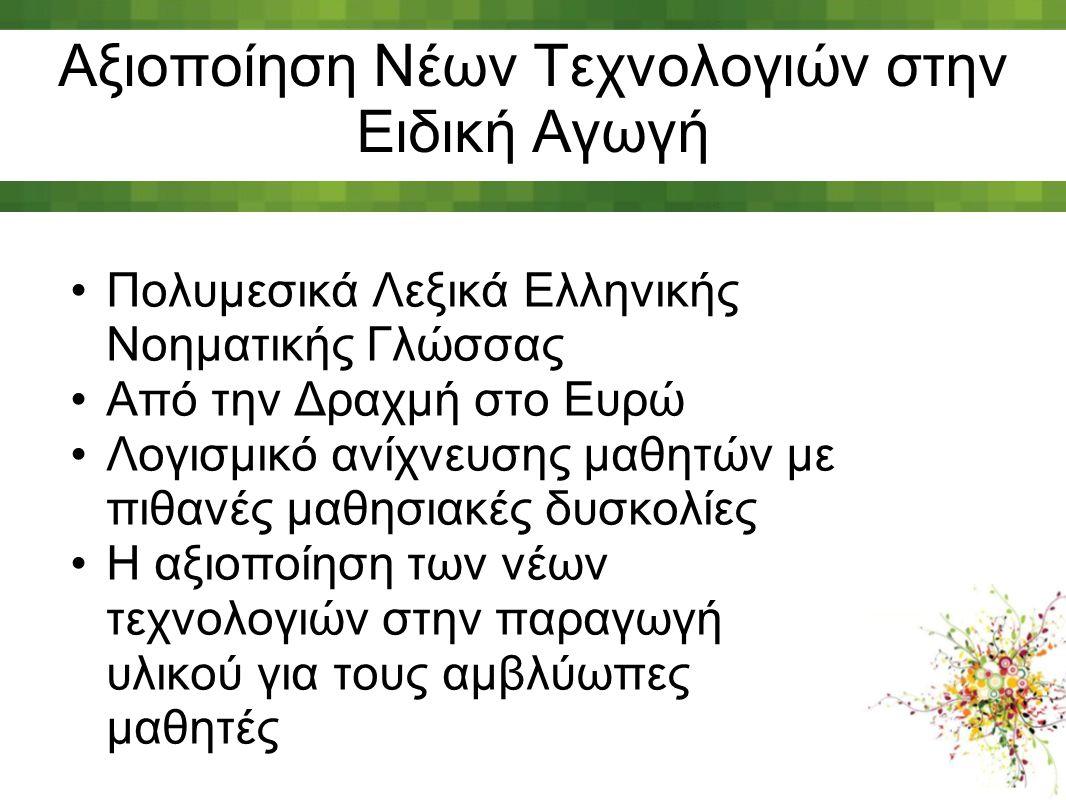 Αξιοποίηση Νέων Τεχνολογιών στην Ειδική Αγωγή Πολυμεσικά Λεξικά Ελληνικής Νοηματικής Γλώσσας Από την Δραχμή στο Ευρώ Λογισμικό ανίχνευσης μαθητών με π