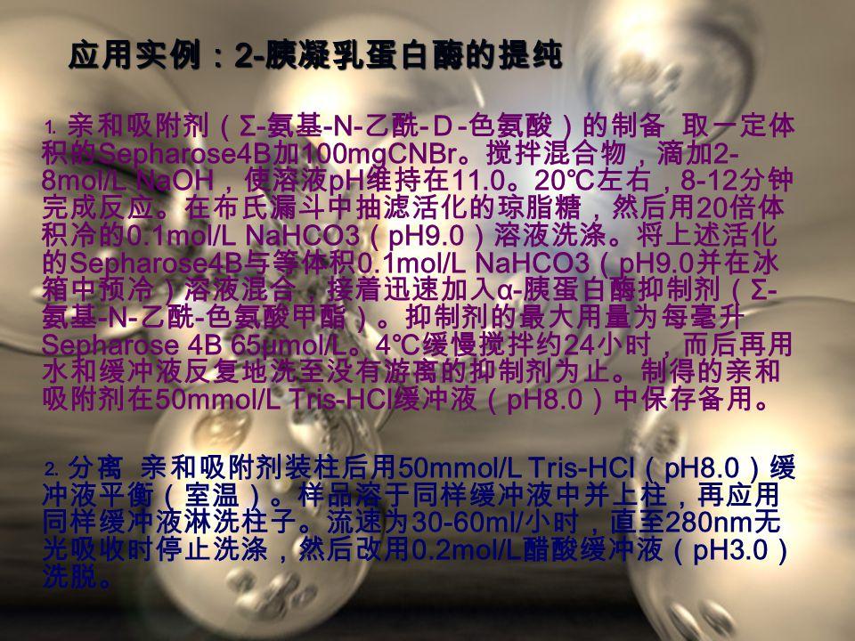 应用实例: 2- 胰凝乳蛋白酶的提纯 ⒈亲和吸附剂( Σ- 氨基 -N- 乙酰 - D - 色氨酸)的制备 取一定体 积的 Sepharose4B 加 100mgCNBr 。搅拌混合物,滴加 2- 8mol/L NaOH ,使溶液 pH 维持在 11.0 。 20 ℃左右, 8-12 分钟 完成反应。在布氏漏斗中抽滤活化的琼脂糖,然后用 20 倍体 积冷的 0.1mol/L NaHCO3 ( pH9.0 )溶液洗涤。将上述活化 的 Sepharose4B 与等体积 0.1mol/L NaHCO3 ( pH9.0 并在冰 箱中预冷)溶液混合,接着迅速加入 α- 胰蛋白酶抑制剂( Σ- 氨基 -N- 乙酰 - 色氨酸甲酯)。抑制剂的最大用量为每毫升 Sepharose 4B 65μmol/L 。 4 ℃缓慢搅拌约 24 小时,而后再用 水和缓冲液反复地洗至没有游离的抑制剂为止。制得的亲和 吸附剂在 50mmol/L Tris-HCl 缓冲液( pH8.0 )中保存备用。 ⒉分离 亲和吸附剂装柱后用 50mmol/L Tris-HCl ( pH8.0 )缓 冲液平衡(室温)。样品溶于同样缓冲液中并上柱,再应用 同样缓冲液淋洗柱子。流速为 30-60ml/ 小时,直至 280nm 无 光吸收时停止洗涤,然后改用 0.2mol/L 醋酸缓冲液( pH3.0 ) 洗脱。