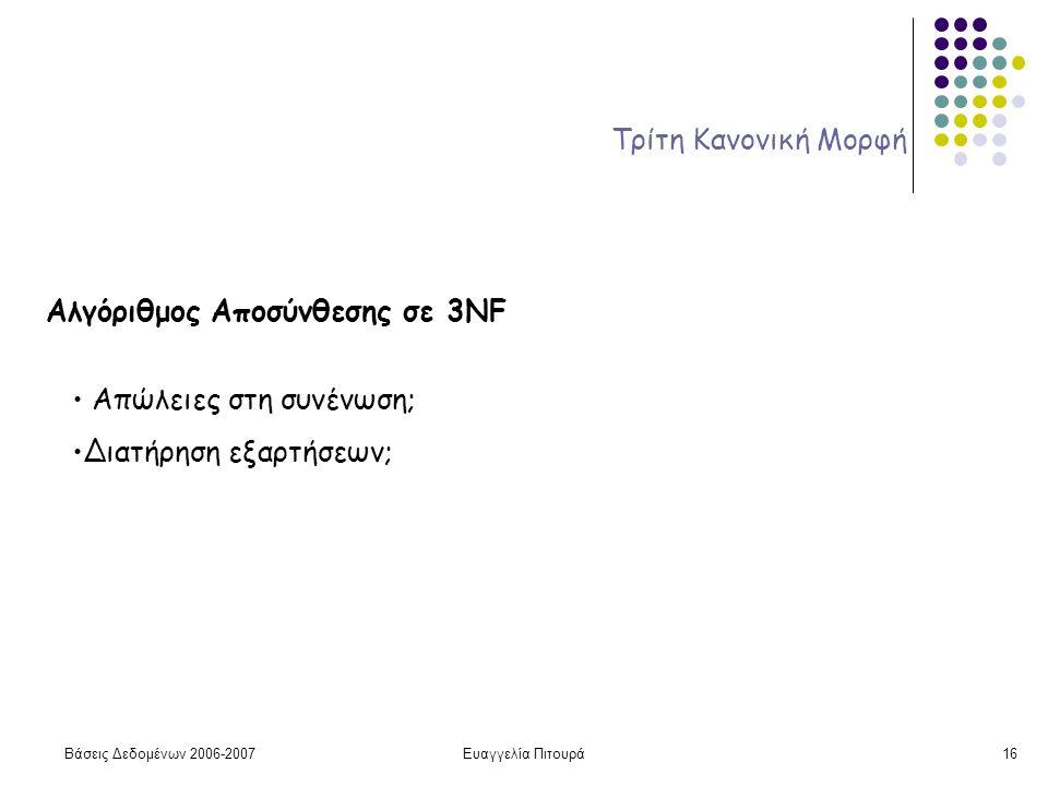 Βάσεις Δεδομένων 2006-2007Ευαγγελία Πιτουρά16 Τρίτη Κανονική Μορφή Αλγόριθμος Αποσύνθεσης σε 3NF Απώλειες στη συνένωση; Διατήρηση εξαρτήσεων;