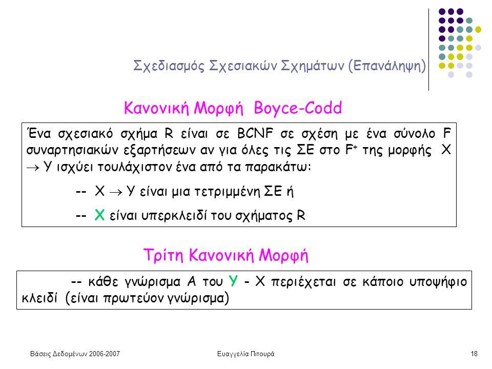 Βάσεις Δεδομένων 2006-2007Ευαγγελία Πιτουρά18 Σχεδιασμός Σχεσιακών Σχημάτων (Επανάληψη) Κανονική Μορφή Boyce-Codd Ένα σχεσιακό σχήμα R είναι σε BCNF σε σχέση με ένα σύνολο F συναρτησιακών εξαρτήσεων αν για όλες τις ΣΕ στο F + της μορφής X  Y ισχύει τουλάχιστον ένα από τα παρακάτω: -- X  Y είναι μια τετριμμένη ΣΕ ή -- X είναι υπερκλειδί του σχήματος R Τρίτη Κανονική Μορφή -- κάθε γνώρισμα Α του Υ - Χ περιέχεται σε κάποιο υποψήφιο κλειδί (είναι πρωτεύον γνώρισμα)