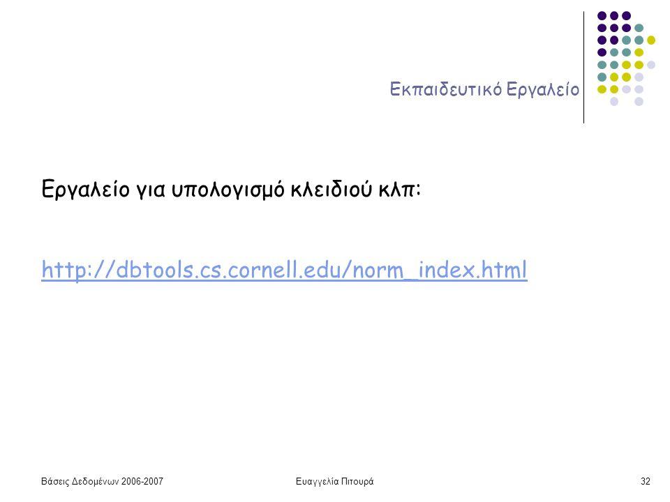 Βάσεις Δεδομένων 2006-2007Ευαγγελία Πιτουρά32 Εκπαιδευτικό Εργαλείο Εργαλείο για υπολογισμό κλειδιού κλπ: http://dbtools.cs.cornell.edu/norm_index.html