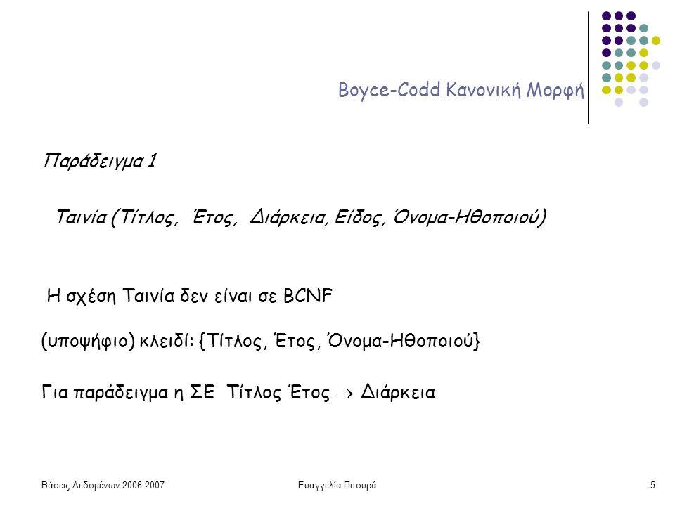 Βάσεις Δεδομένων 2006-2007Ευαγγελία Πιτουρά5 Boyce-Codd Κανονική Μορφή Παράδειγμα 1 Ταινία (Τίτλος, Έτος, Διάρκεια, Είδος, Όνομα-Ηθοποιού) Η σχέση Ταινία δεν είναι σε BCNF (υποψήφιο) κλειδί: {Τίτλος, Έτος, Όνομα-Ηθοποιού} Για παράδειγμα η ΣΕ Τίτλος Έτος  Διάρκεια