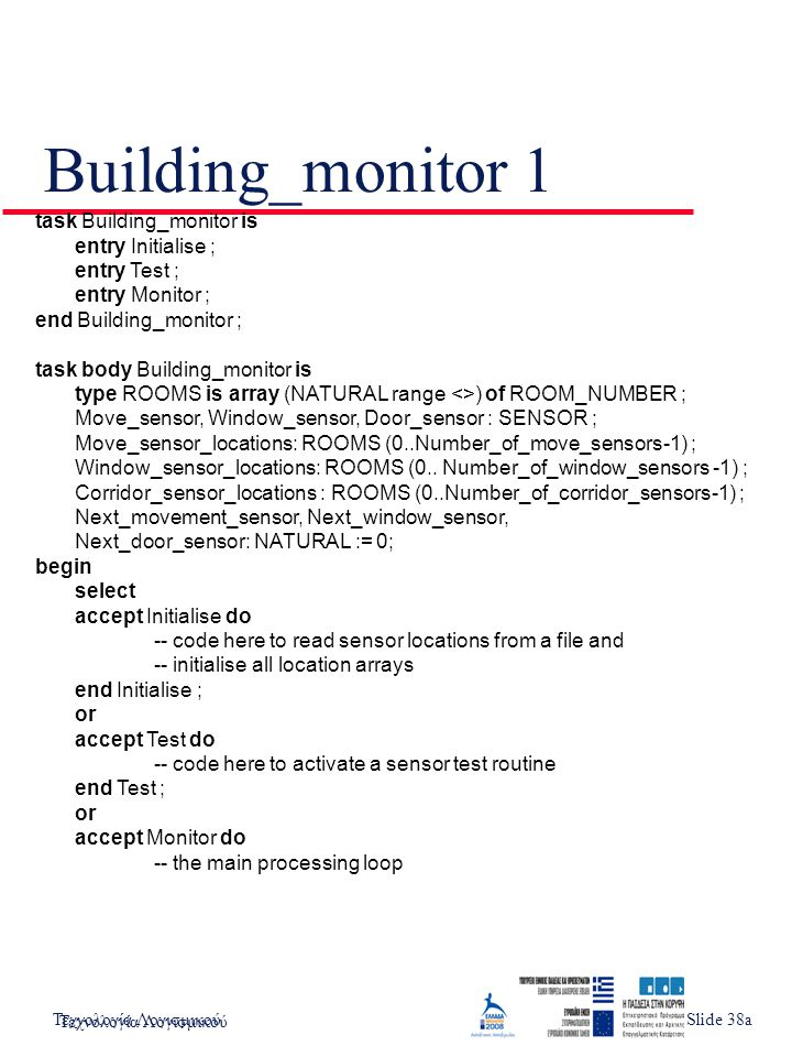 Τεχνολογία ΛογισμικούSlide 3 Building_monitor 1 task Building_monitor is entry Initialise ; entry Test ; entry Monitor ; end Building_monitor ; task body Building_monitor is type ROOMS is array (NATURAL range <>) of ROOM_NUMBER ; Move_sensor, Window_sensor, Door_sensor : SENSOR ; Move_sensor_locations: ROOMS (0..Number_of_move_sensors-1) ; Window_sensor_locations: ROOMS (0..
