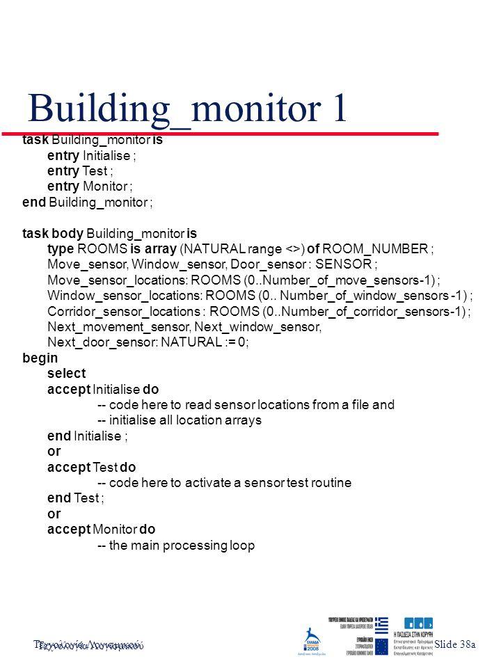 Τεχνολογία ΛογισμικούSlide 4 Building_monitor 2 accept Monitor do -- the main processing loop loop -- TIMING: Each movement sensor twice/second Next_move_sensor := Next_move_sensor + 1 rem Number_of_move_sensors ; -- rendezvous with Movement detector process Movement_detector.Interrogate (Move_sensor) ; if Move_sensor /= OK then Alarm_system.Initiate (Move_sensor_locations (Next_move_sensor)) ; end if ; -- TIMING: Each window sensor twice/second -- rendezvous with Window sensor process Next_window_sensor := Next_window_sensor + 1 rem Number_of_window_sensors ; Window_sensor.Interrogate (Window_sensor) ; if Window_sensor /= OK then Alarm_system.Initiate (Window_sensor_locations (Next_move_sensor)) ; end if ; -- TIMING: Each door sensor twice/second -- rendezvous with Door sensor process -- Comparable code to the above here end loop ; end select ; end Building_monitor ; Τεχνολογία Λογισμικού Slide 38b