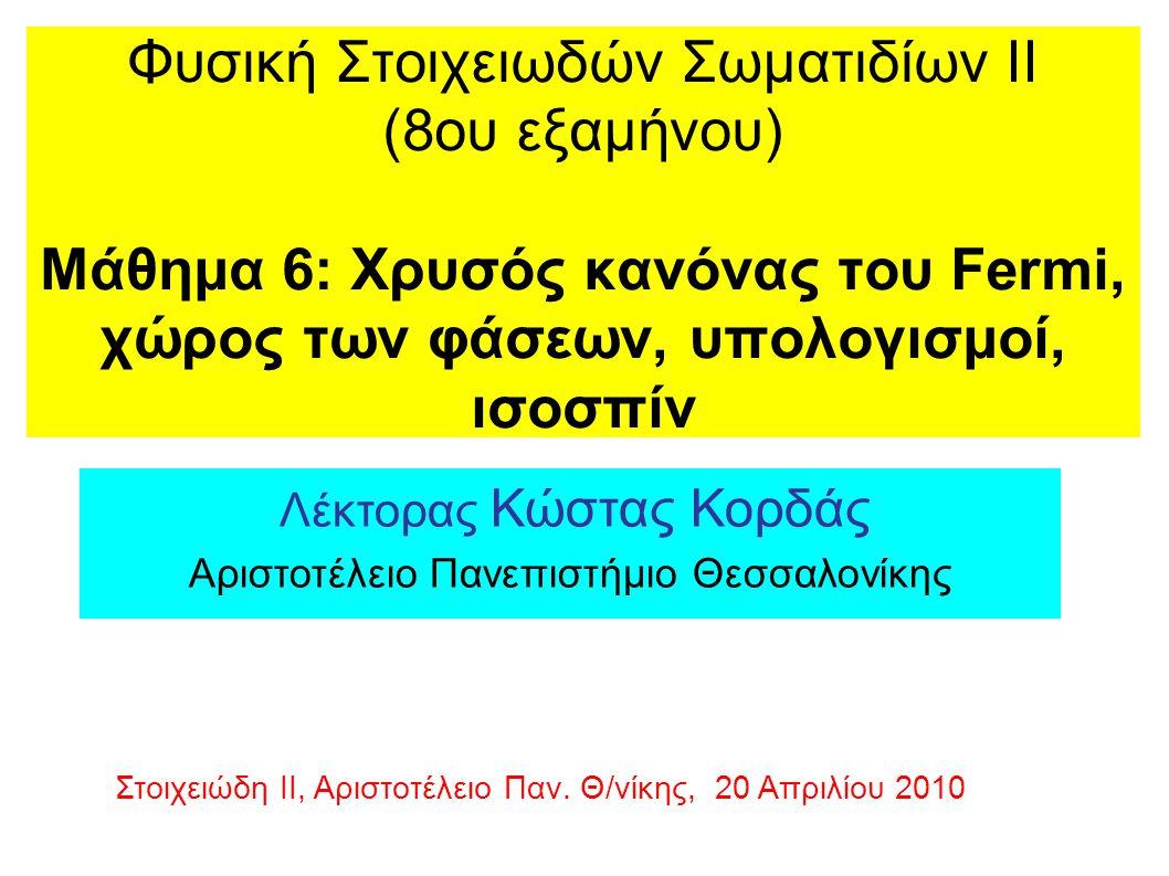 Φυσική Στοιχειωδών Σωματιδίων ΙΙ (8ου εξαμήνου) Μάθημα 6: Xρυσός κανόνας του Fermi, χώρος των φάσεων, υπολογισμοί, ισοσπίν Λέκτορας Κώστας Κορδάς Αριστοτέλειο Πανεπιστήμιο Θεσσαλονίκης Στοιχειώδη ΙΙ, Αριστοτέλειο Παν.