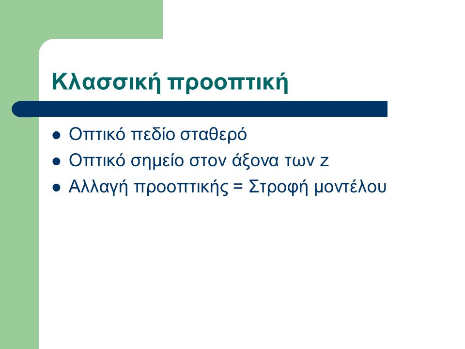 Κλασσική προοπτική Οπτικό πεδίο σταθερό Οπτικό σημείο στον άξονα των z Αλλαγή προοπτικής = Στροφή μοντέλου