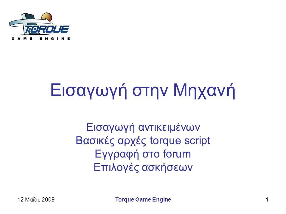 12 Μαΐου 2009Torque Game Engine1 Εισαγωγή στην Μηχανή Εισαγωγή αντικειμένων Βασικές αρχές torque script Εγγραφή στο forum Επιλογές ασκήσεων