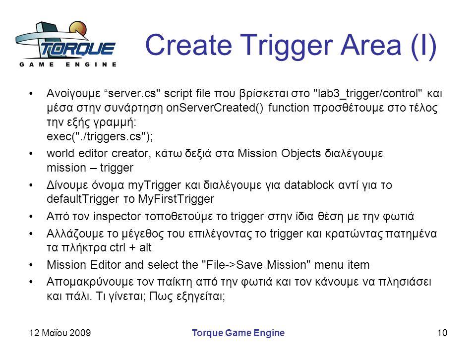 12 Μαΐου 2009Torque Game Engine10 Create Trigger Area (I) Ανοίγουμε server.cs script file που βρίσκεται στο lab3_trigger/control και μέσα στην συνάρτηση onServerCreated() function προσθέτουμε στο τέλος την εξής γραμμή: exec( ./triggers.cs ); world editor creator, κάτω δεξιά στα Mission Objects διαλέγουμε mission – trigger Δίνουμε όνομα myTrigger και διαλέγουμε για datablock αντί για το defaultTrigger το MyFirstTrigger Από τον inspector τοποθετούμε το trigger στην ίδια θέση με την φωτιά Αλλάζουμε το μέγεθος του επιλέγοντας το trigger και κρατώντας πατημένα τα πλήκτρα ctrl + alt Mission Editor and select the File->Save Mission menu item Απομακρύνουμε τον παίκτη από την φωτιά και τον κάνουμε να πλησιάσει και πάλι.
