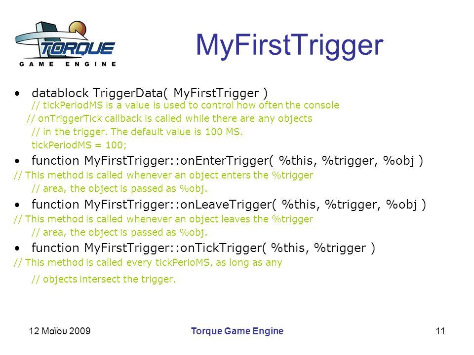 12 Μαΐου 2009Torque Game Engine11 MyFirstTrigger datablock TriggerData( MyFirstTrigger ) // tickPeriodMS is a value is used to control how often the console // onTriggerTick callback is called while there are any objects // in the trigger.