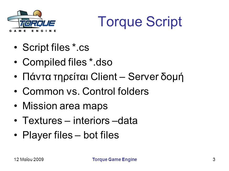 12 Μαΐου 2009Torque Game Engine3 Torque Script Script files *.cs Compiled files *.dso Πάντα τηρείται Client – Server δομή Common vs. Control folders M