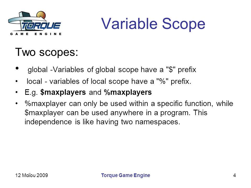 12 Μαΐου 2009Torque Game Engine4 Variable Scope Two scopes: global -Variables of global scope have a $ prefix local - variables of local scope have a % prefix.