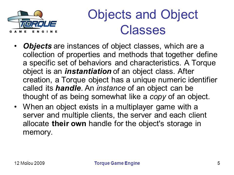12 Μαΐου 2009Torque Game Engine5 Objects and Object Classes Objects are instances of object classes, which are a collection of properties and methods that together define a specific set of behaviors and characteristics.