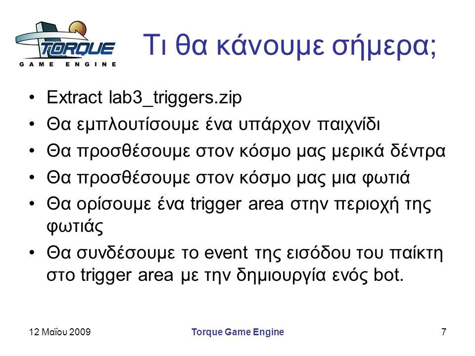 12 Μαΐου 2009Torque Game Engine7 Τι θα κάνουμε σήμερα; Extract lab3_triggers.zip Θα εμπλουτίσουμε ένα υπάρχον παιχνίδι Θα προσθέσουμε στον κόσμο μας μερικά δέντρα Θα προσθέσουμε στον κόσμο μας μια φωτιά Θα ορίσουμε ένα trigger area στην περιοχή της φωτιάς Θα συνδέσουμε το event της εισόδου του παίκτη στο trigger area με την δημιουργία ενός bot.