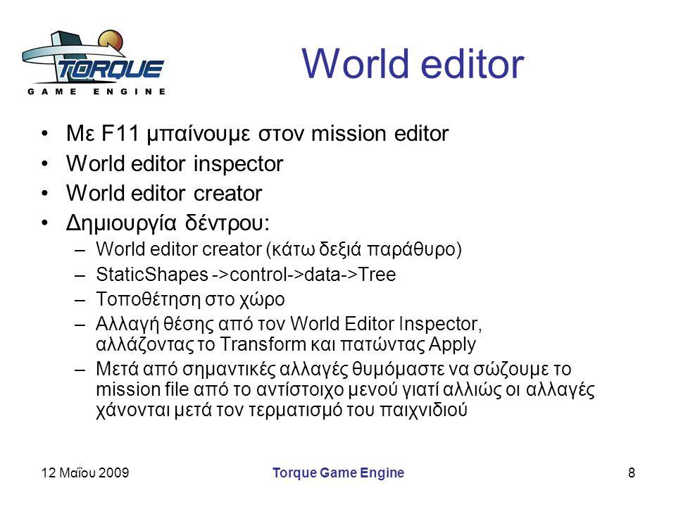 12 Μαΐου 2009Torque Game Engine8 World editor Με F11 μπαίνουμε στον mission editor World editor inspector World editor creator Δημιουργία δέντρου: –World editor creator (κάτω δεξιά παράθυρο) –StaticShapes ->control->data->Tree –Τοποθέτηση στο χώρο –Αλλαγή θέσης από τον World Editor Inspector, αλλάζοντας το Transform και πατώντας Apply –Μετά από σημαντικές αλλαγές θυμόμαστε να σώζουμε το mission file από το αντίστοιχο μενού γιατί αλλιώς οι αλλαγές χάνονται μετά τον τερματισμό του παιχνιδιού