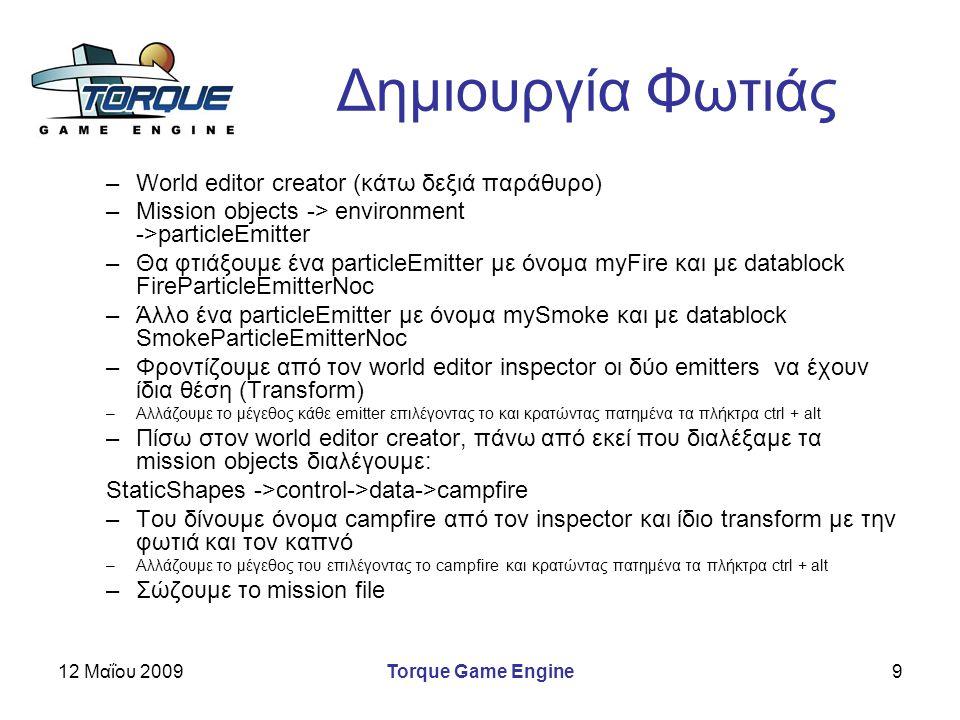 12 Μαΐου 2009Torque Game Engine9 Δημιουργία Φωτιάς –World editor creator (κάτω δεξιά παράθυρο) –Mission objects -> environment ->particleEmitter –Θα φ