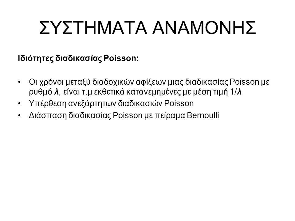 ΣΥΣΤΗΜΑΤΑ ΑΝΑΜΟΝΗΣ Ιδιότητες διαδικασίας Poisson: Οι χρόνοι μεταξύ διαδοχικών αφίξεων μιας διαδικασίας Poisson με ρυθμό λ, είναι τ.μ εκθετικά κατανεμημένες με μέση τιμή 1/λ Υπέρθεση ανεξάρτητων διαδικασιών Poisson Διάσπαση διαδικασίας Poisson με πείραμα Bernoulli
