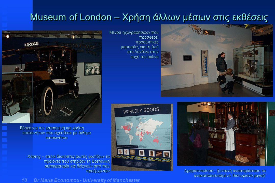 Dr Maria Economou - University of Manchester 18 Museum of London – Χρήση άλλων μέσων στις εκθέσεις Βίντεο για την κατασκευή και χρήση αυτοκινήτων που σχετίζεται με έκθεμα αυτοκινήτου Μενού ηχογραφήσεων που προσφέρει προσωπικές μαρτυρίες για τη ζωή στο Λονδίνο στην αρχή του αιώνα Δραματοποίηση - ζωντανή αναπαράσταση σε ανακατασκευασμένο Βικτωριανό μαγαζί Χάρτης – απλοί διακόπτες φωτός φωτίζουν τα προϊόντα που στήριζαν τη Βρετανική αυτοκρατορία και δείχνουν από που προέρχονταν