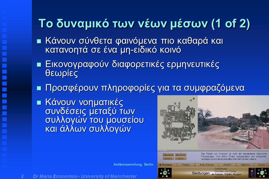 Dr Maria Economou - University of Manchester 3 n Δείχνουν ψηφιακά υποκατάστατα αντικειμένων που πολύ ευαίσθητα για να εκτεθούν για λόγους συντήρησης n Παρακινούν τα ενδιαφέρον χρηστών που κανονικά δε θα ενδιαφερόταν για την αρχαιολογία n Δίνουν περισσότερες πληροφορίες για το αρχαιολογικό έργο Το δυναμικό των νέων μέσων (2 of 2) Euesperides program, Ashmolean Museum & Museum of Oxford