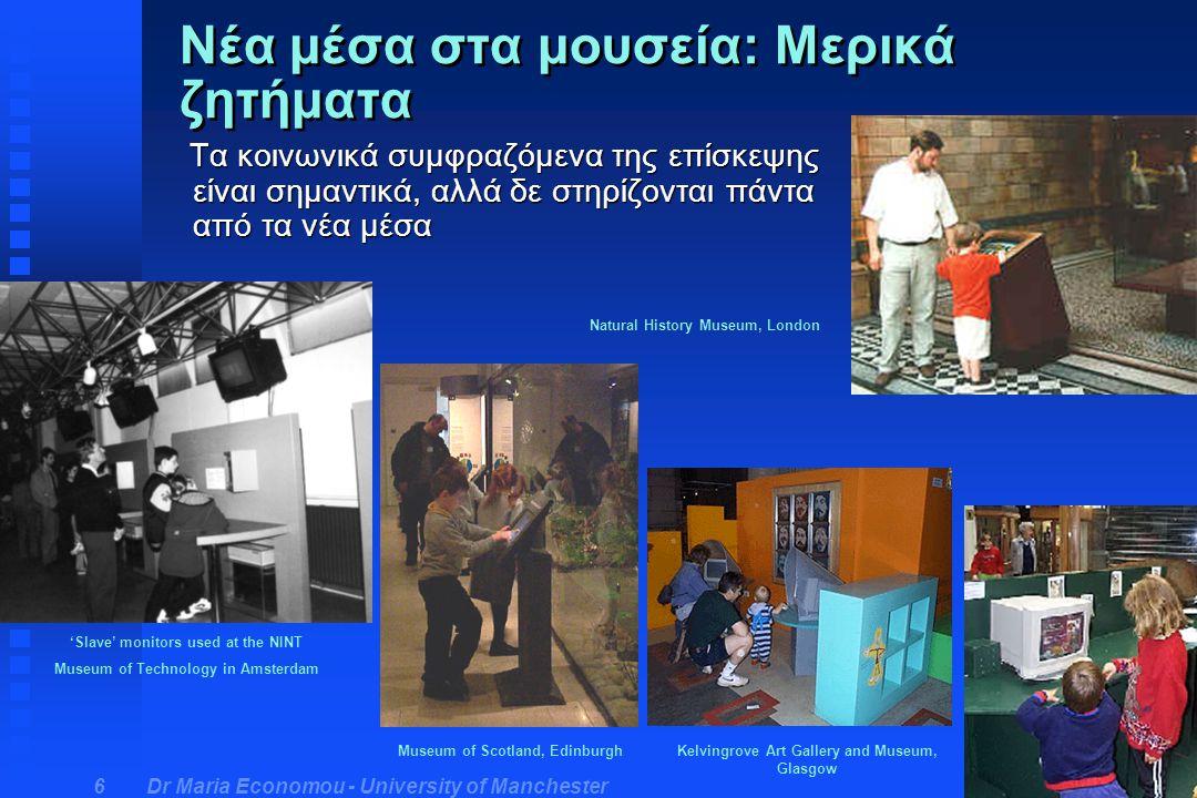 Dr Maria Economou - University of Manchester 6 Νέα μέσα στα μουσεία: Μερικά ζητήματα Τα κοινωνικά συμφραζόμενα της επίσκεψης είναι σημαντικά, αλλά δε στηρίζονται πάντα από τα νέα μέσα Τα κοινωνικά συμφραζόμενα της επίσκεψης είναι σημαντικά, αλλά δε στηρίζονται πάντα από τα νέα μέσα Kelvingrove Art Gallery and Museum, Glasgow 'Slave' monitors used at the NINT Museum of Technology in Amsterdam Natural History Museum, London Museum of Scotland, Edinburgh