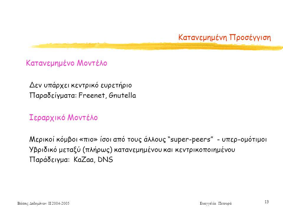 Βάσεις Δεδομένων ΙΙ 2004-2005 Ευαγγελία Πιτουρά 13 Κατανεμημένη Προσέγγιση Κατανεμημένο Μοντέλο Δεν υπάρχει κεντρικό ευρετήριο Παραδείγματα: Freenet, Gnutella Ιεραρχικό Μοντέλο Μερικοί κόμβοι «πιο» ίσοι από τους άλλους super-peers - υπερ-ομότιμοι Υβριδικό μεταξύ (πλήρως) κατανεμημένου και κεντρικοποιημένου Παράδειγμα: KaZaa, DNS
