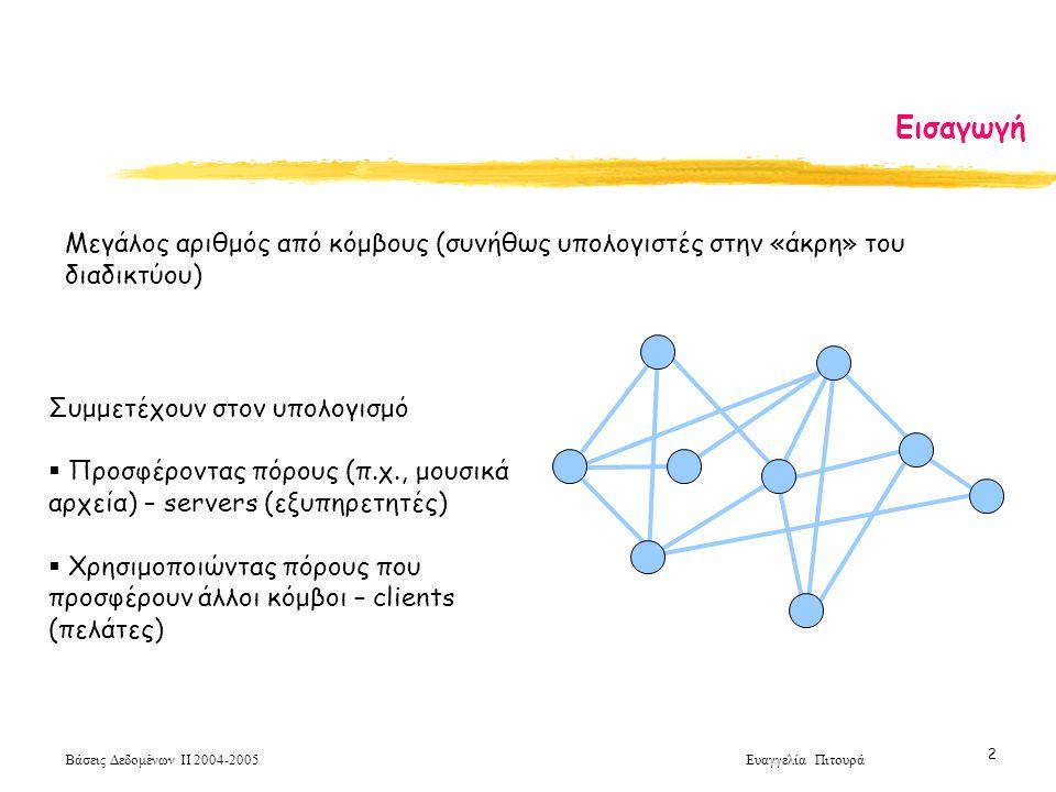 Βάσεις Δεδομένων ΙΙ 2004-2005 Ευαγγελία Πιτουρά 2 Εισαγωγή Μεγάλος αριθμός από κόμβους (συνήθως υπολογιστές στην «άκρη» του διαδικτύου) Συμμετέχουν στον υπολογισμό  Προσφέροντας πόρους (π.χ., μουσικά αρχεία) – servers (εξυπηρετητές)  Χρησιμοποιώντας πόρους που προσφέρουν άλλοι κόμβοι – clients (πελάτες)