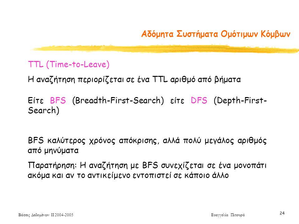 Βάσεις Δεδομένων ΙΙ 2004-2005 Ευαγγελία Πιτουρά 24 Αδόμητα Συστήματα Ομότιμων Κόμβων TTL (Time-to-Leave) Η αναζήτηση περιορίζεται σε ένα TTL αριθμό από βήματα Είτε BFS (Breadth-First-Search) είτε DFS (Depth-First- Search) BFS καλύτερος χρόνος απόκρισης, αλλά πολύ μεγάλος αριθμός από μηνύματα Παρατήρηση: Η αναζήτηση με BFS συνεχίζεται σε ένα μονοπάτι ακόμα και αν το αντικείμενο εντοπιστεί σε κάποιο άλλο