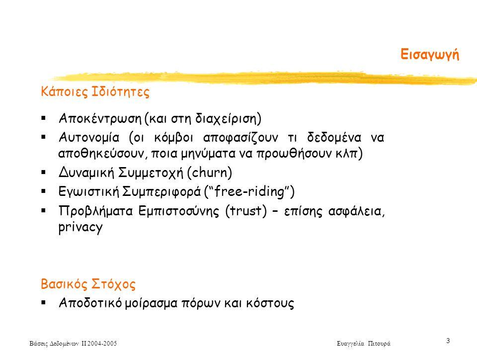 Βάσεις Δεδομένων ΙΙ 2004-2005 Ευαγγελία Πιτουρά 3 Κάποιες Ιδιότητες  Αποκέντρωση (και στη διαχείριση)  Αυτονομία (οι κόμβοι αποφασίζουν τι δεδομένα να αποθηκεύσουν, ποια μηνύματα να προωθήσουν κλπ)  Δυναμική Συμμετοχή (churn)  Εγωιστική Συμπεριφορά ( free-riding )  Προβλήματα Εμπιστοσύνης (trust) – επίσης ασφάλεια, privacy Βασικός Στόχος  Αποδοτικό μοίρασμα πόρων και κόστους Εισαγωγή