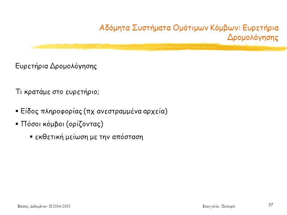 Βάσεις Δεδομένων ΙΙ 2004-2005 Ευαγγελία Πιτουρά 37 Ευρετήρια Δρομολόγησης Τι κρατάμε στο ευρετήριο;  Είδος πληροφορίας (πχ ανεστραμμένα αρχεία)  Πόσοι κόμβοι (ορίζοντας)  εκθετική μείωση με την απόσταση Αδόμητα Συστήματα Ομότιμων Κόμβων: Ευρετήρια Δρομολόγησης