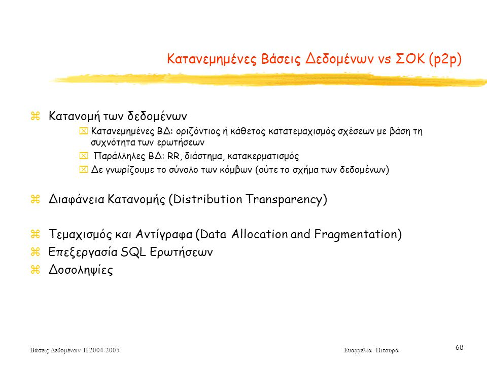 Βάσεις Δεδομένων ΙΙ 2004-2005 Ευαγγελία Πιτουρά 68 Κατανεμημένες Βάσεις Δεδομένων vs ΣΟΚ (p2p) zKατανομή των δεδομένων xΚατανεμημένες ΒΔ: οριζόντιος ή κάθετος κατατεμαχισμός σχέσεων με βάση τη συχνότητα των ερωτήσεων x Παράλληλες ΒΔ: RR, διάστημα, κατακερματισμός xΔε γνωρίζουμε το σύνολο των κόμβων (ούτε το σχήμα των δεδομένων) zΔιαφάνεια Κατανομής (Distribution Transparency) zΤεμαχισμός και Αντίγραφα (Data Allocation and Fragmentation) zΕπεξεργασία SQL Ερωτήσεων zΔοσοληψίες