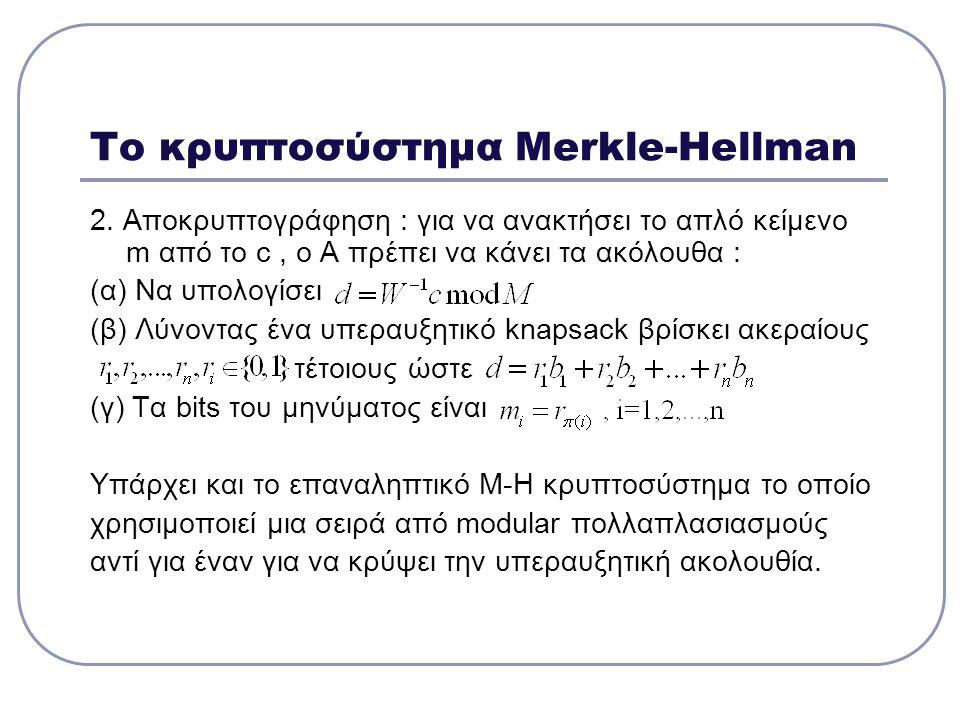 Το κρυπτοσύστημα Merkle-Hellman 2. Αποκρυπτογράφηση : για να ανακτήσει το απλό κείμενο m από το c, ο Α πρέπει να κάνει τα ακόλουθα : (α) Να υπολογίσει