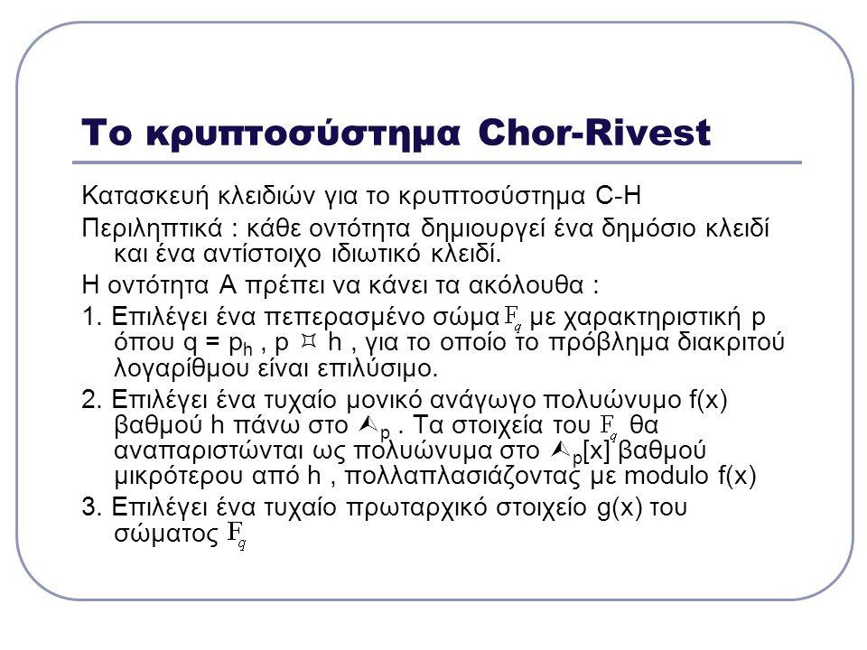 Το κρυπτοσύστημα Chor-Rivest Κατασκευή κλειδιών για το κρυπτοσύστημα C-H Περιληπτικά : κάθε οντότητα δημιουργεί ένα δημόσιο κλειδί και ένα αντίστοιχο