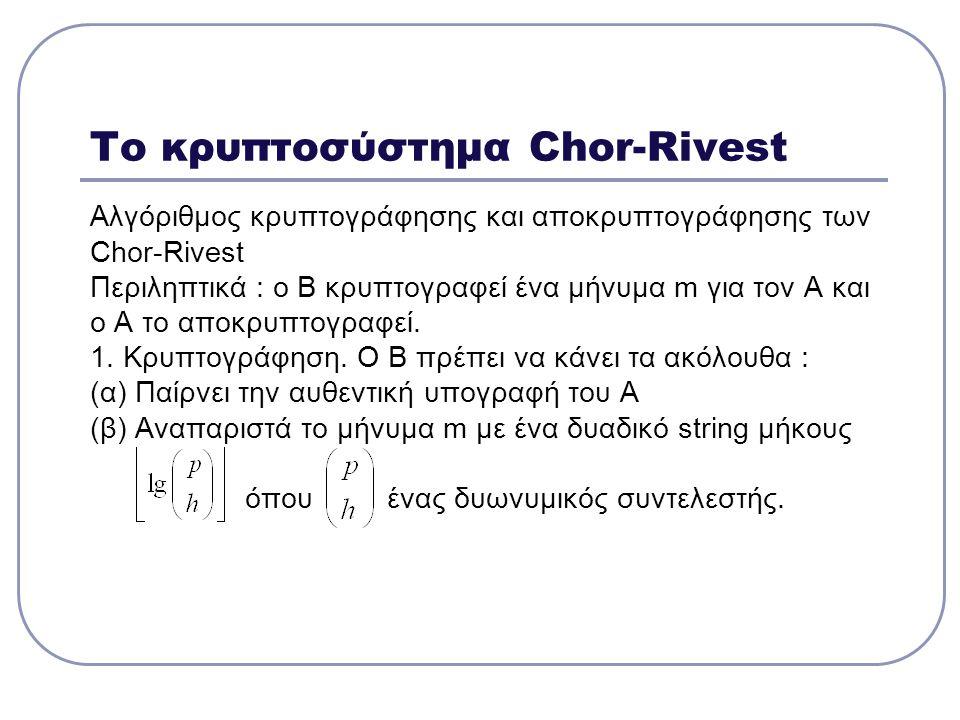 Το κρυπτοσύστημα Chor-Rivest Αλγόριθμος κρυπτογράφησης και αποκρυπτογράφησης των Chor-Rivest Περιληπτικά : ο Β κρυπτογραφεί ένα μήνυμα m για τον Α και