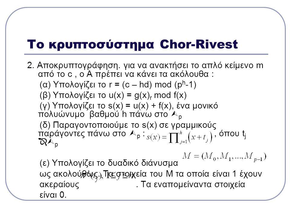 Το κρυπτοσύστημα Chor-Rivest 2. Αποκρυπτογράφηση. για να ανακτήσει το απλό κείμενο m από το c, ο Α πρέπει να κάνει τα ακόλουθα : (α) Υπολογίζει το r =