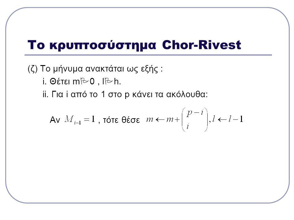 Το κρυπτοσύστημα Chor-Rivest (ζ) Το μήνυμα ανακτάται ως εξής : i. Θέτει m  0, l  h. ii. Για i από το 1 στο p κάνει τα ακόλουθα: Αν, τότε θέσε