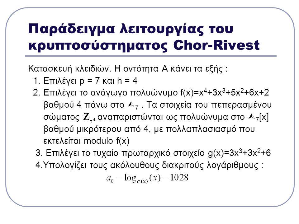 Παράδειγμα λειτουργίας του κρυπτοσύστηματος Chor-Rivest Κατασκευή κλειδιών. Η οντότητα Α κάνει τα εξής : 1. Επιλέγει p = 7 και h = 4 2. Επιλέγει το αν
