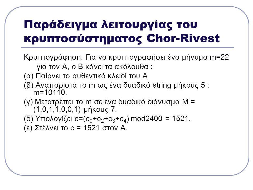 Παράδειγμα λειτουργίας του κρυπτοσύστηματος Chor-Rivest Κρυπτογράφηση. Για να κρυπτογραφήσει ένα μήνυμα m=22 για τον Α, ο Β κάνει τα ακόλουθα : (α) Πα