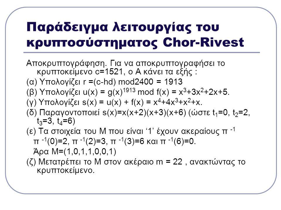 Παράδειγμα λειτουργίας του κρυπτοσύστηματος Chor-Rivest Αποκρυπτογράφηση. Για να αποκρυπτογραφήσει το κρυπτοκείμενο c=1521, o A κάνει τα εξής : (α) Υπ
