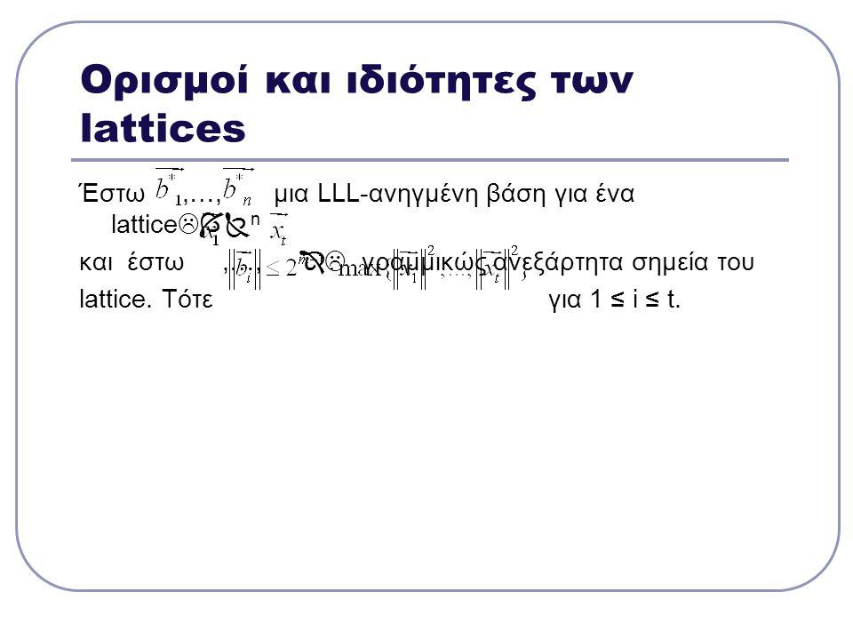 Ορισμοί και ιδιότητες των lattices Έστω,…, μια LLL-ανηγμένη βάση για ένα lattice  n και έστω,…,  γραμμικώς ανεξάρτητα σημεία του lattice. Τότε γι