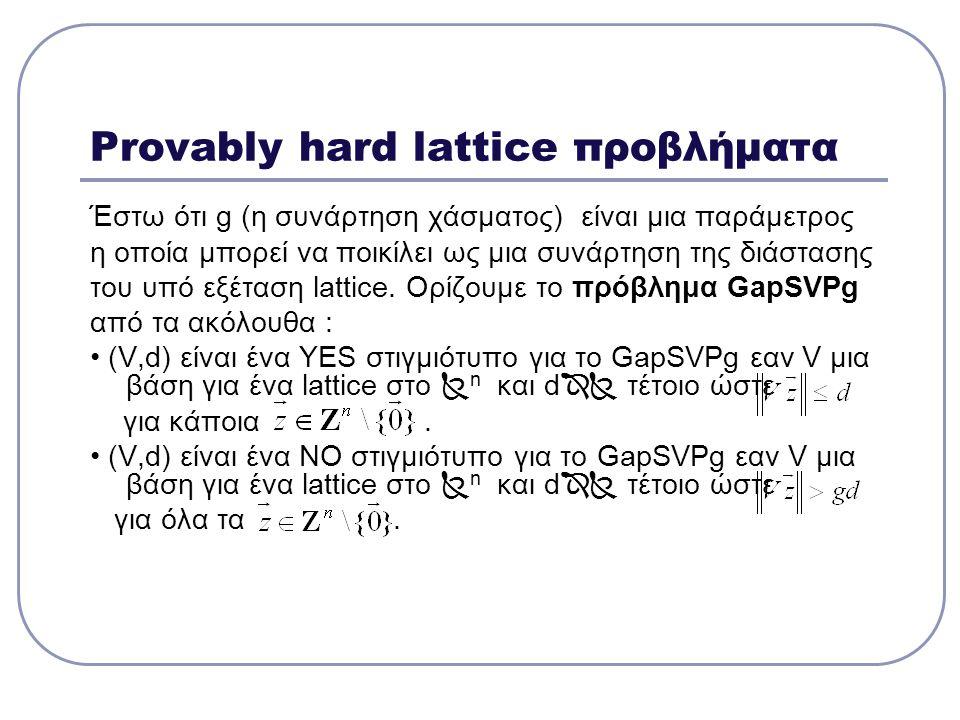 Provably hard lattice προβλήματα Έστω ότι g (η συνάρτηση χάσματος) είναι μια παράμετρος η οποία μπορεί να ποικίλει ως μια συνάρτηση της διάστασης του
