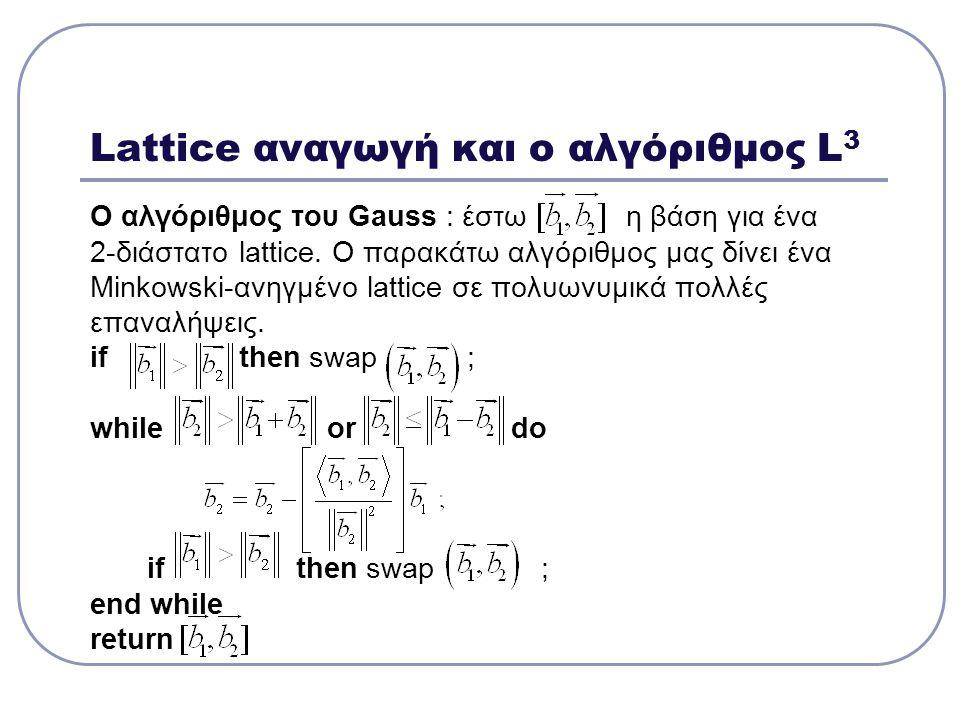 Lattice αναγωγή και ο αλγόριθμος L 3 Ο αλγόριθμος του Gauss : έστω η βάση για ένα 2-διάστατο lattice. Ο παρακάτω αλγόριθμος μας δίνει ένα Minkowski-αν