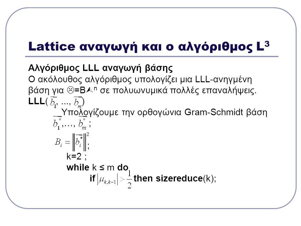 Lattice αναγωγή και ο αλγόριθμος L 3 Αλγόριθμος LLL αναγωγή βάσης Ο ακόλουθος αλγόριθμος υπολογίζει μια LLL-ανηγμένη βάση για  =Β  n σε πολυωνυμικά