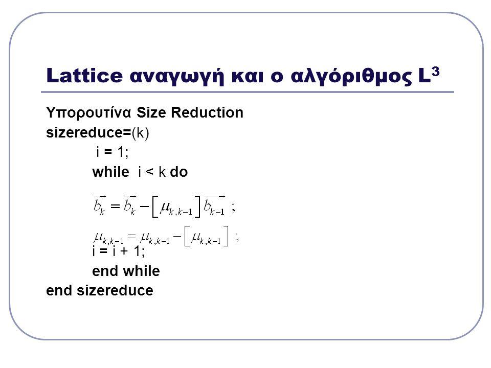 Lattice αναγωγή και ο αλγόριθμος L 3 Υπορουτίνα Size Reduction sizereduce=(k) i = 1; while i < k do i = i + 1; end while end sizereduce