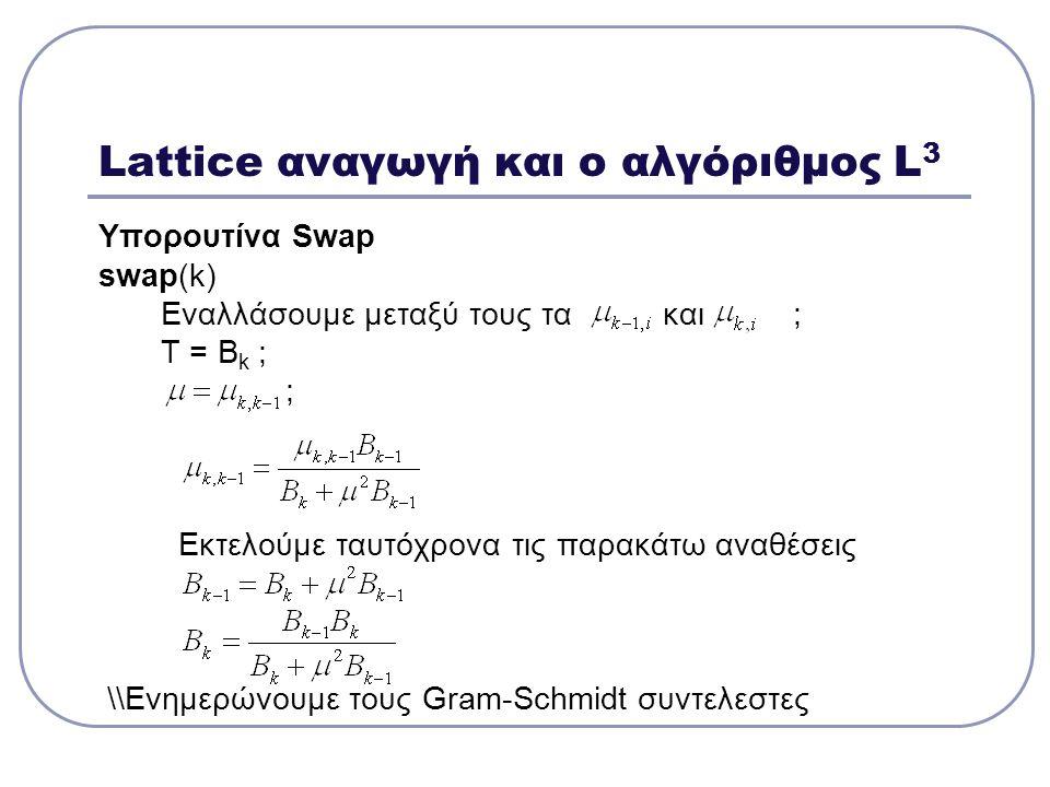 Lattice αναγωγή και ο αλγόριθμος L 3 Υπορουτίνα Swap swap(k) Eναλλάσουμε μεταξύ τους τα και ; Τ = Β k ; ; Εκτελούμε ταυτόχρονα τις παρακάτω αναθέσεις