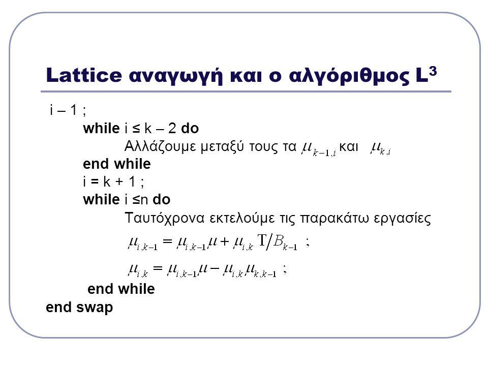 Lattice αναγωγή και ο αλγόριθμος L 3 i – 1 ; while i ≤ k – 2 do Αλλάζουμε μεταξύ τους τα και end while i = k + 1 ; while i ≤n do Ταυτόχρονα εκτελούμε