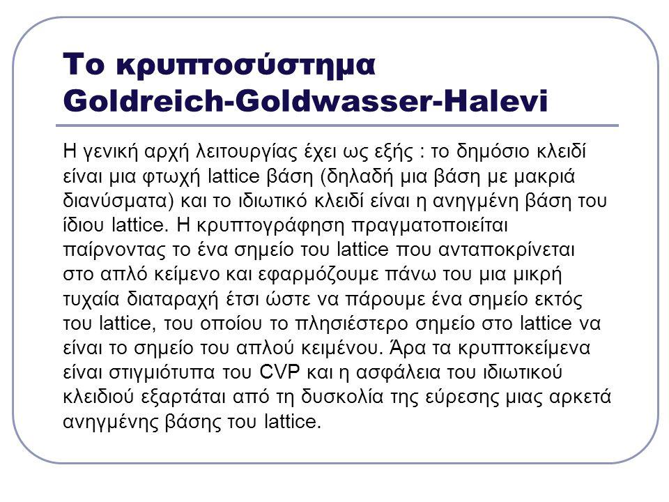 Το κρυπτοσύστημα Goldreich-Goldwasser-Halevi H γενική αρχή λειτουργίας έχει ως εξής : το δημόσιο κλειδί είναι μια φτωχή lattice βάση (δηλαδή μια βάση