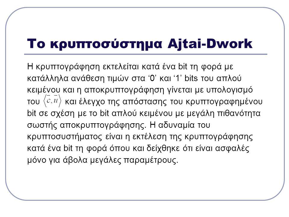 Το κρυπτοσύστημα Ajtai-Dwork Η κρυπτογράφηση εκτελείται κατά ένα bit τη φορά με κατάλληλα ανάθεση τιμών στα '0' και '1' bits του απλού κειμένου και η