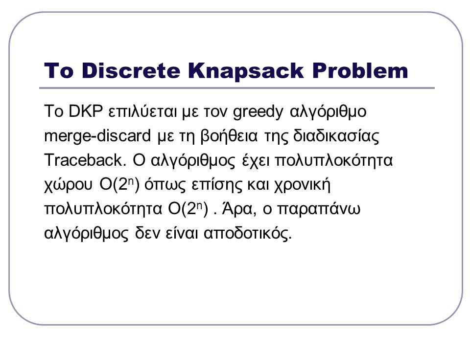 DKP και πολυπλοκότητα Για να αποδείξουμε ότι το DKP ανήκει στην κλάση NP-complete θα το ανήξουμε στο πρόβλημα SAT ακολουθώντας την εξής πορεία : SAT 3SAT TRIPARTITE MATCHING EXACT COVER BY 3-SETS DISCRETE KNAPSACK