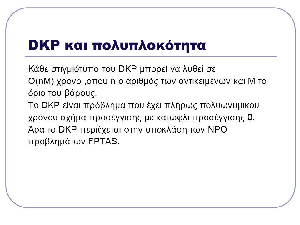 DKP και πολυπλοκότητα Κάθε στιγμιότυπο του DKP μπορεί να λυθεί σε Ο(nΜ) χρόνο,όπου n ο αριθμός των αντικειμένων και Μ το όριο του βάρους. Το DKP είναι